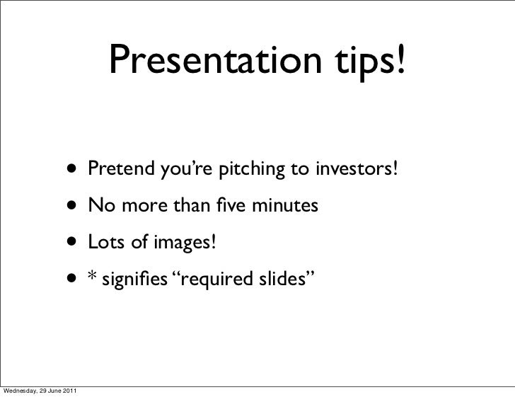 Presentation tips!                   • Pretend you're pitching to investors!                   • No more than five minutes ...