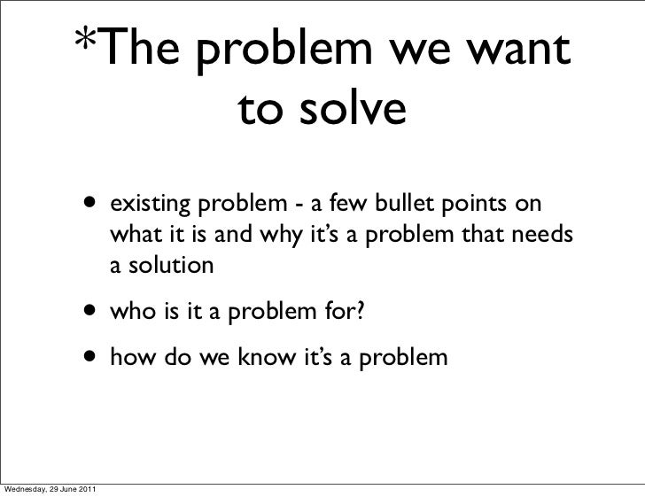 *The problem we want                        to solve                   • existing problem - a few bullet points on        ...