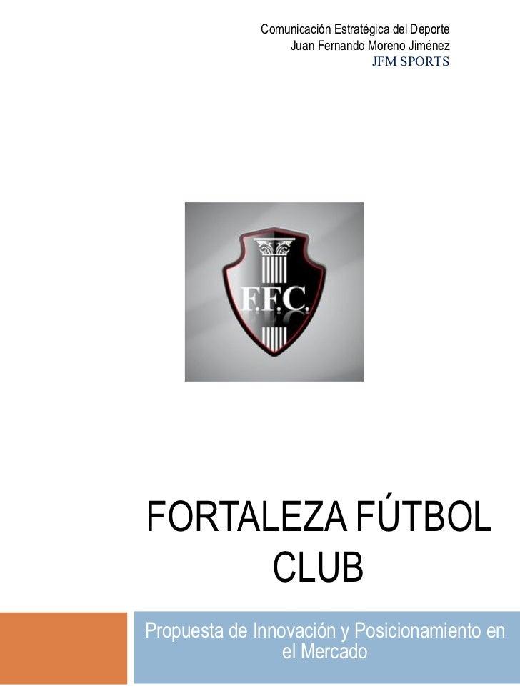 FORTALEZA FÚTBOL CLUB Propuesta de Innovación y Posicionamiento en el Mercado Comunicación Estratégica del Deporte Juan Fe...