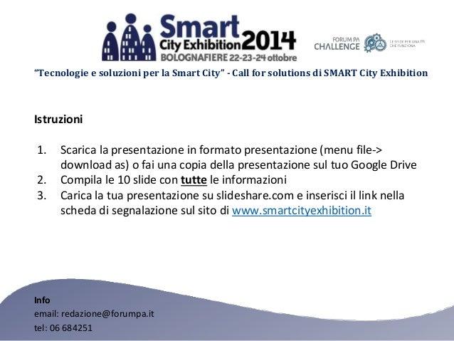 """""""Tecnologie e soluzioni per la Smart City"""" - Call for solutions di SMART City Exhibition Istruzioni 1. Scarica la presenta..."""