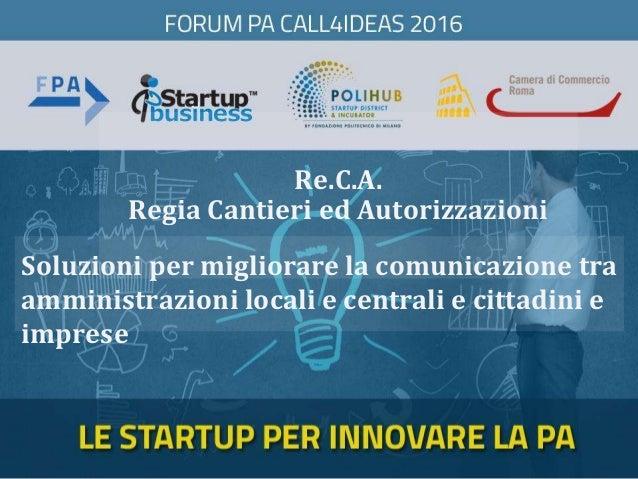 Re.C.A. Regia Cantieri ed Autorizzazioni Soluzioni per migliorare la comunicazione tra amministrazioni locali e centrali e...