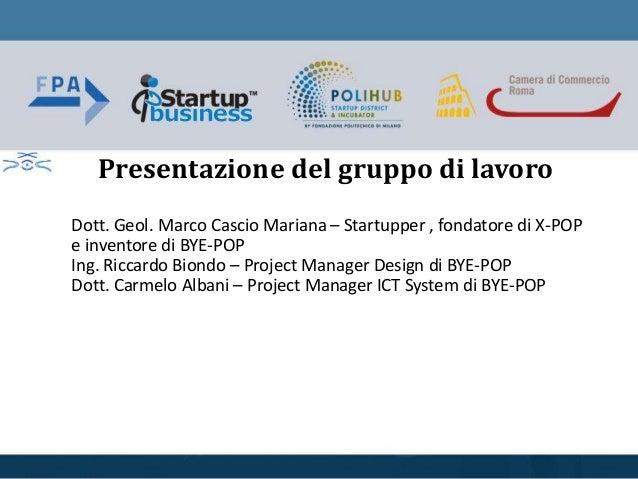 Dott. Geol. Marco Cascio Mariana – Startupper , fondatore di X-POP e inventore di BYE-POP Ing. Riccardo Biondo – Project M...
