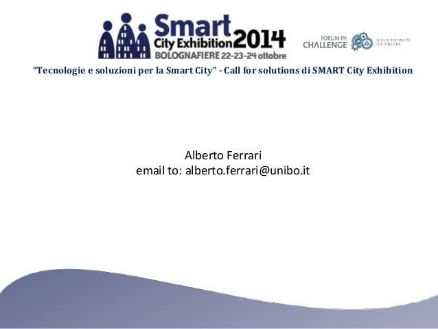 """""""Tecnologie e soluzioni per la Smart City"""" - Call for solutions di SMART City Exhibition Alberto Ferrari email to: alberto..."""