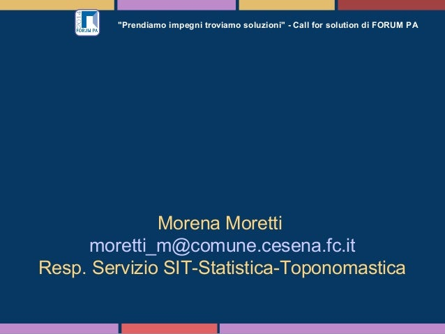 """""""Prendiamo impegni troviamo soluzioni"""" - Call for solution di FORUM PA Morena Moretti moretti_m@comune.cesena.fc.it Resp. ..."""