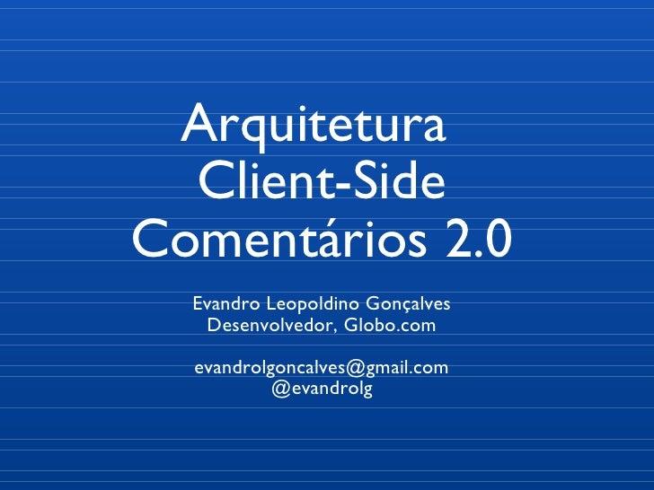 Arquitetura  Client-Side Comentários 2.0 Evandro Leopoldino Gonçalves Desenvolvedor, Globo.com [email_address] @evandrolg