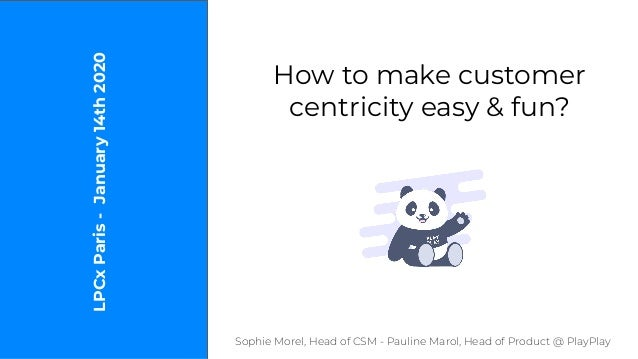 How to make customer centricity easy & fun? Sophie Morel, Head of CSM - Pauline Marol, Head of Product @ PlayPlay LPCxPari...