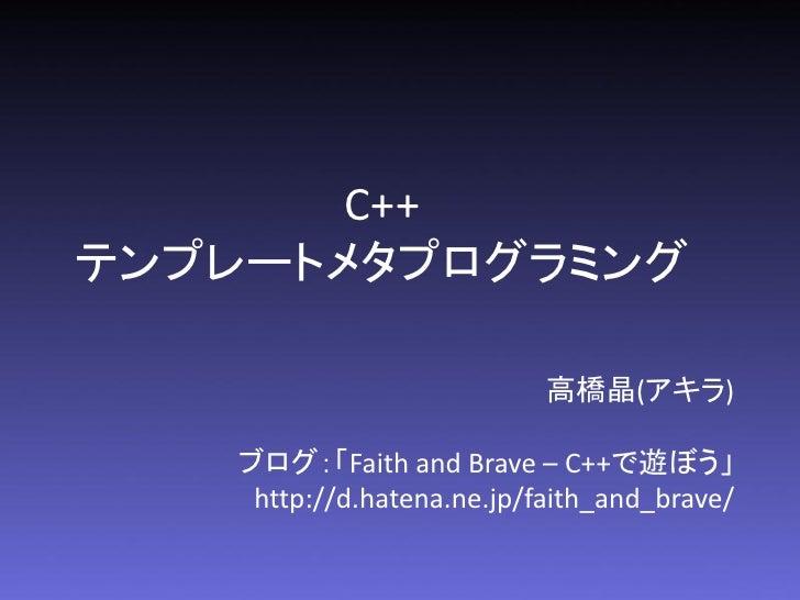 C++テンプレートメタプログラミング                           高橋晶(アキラ)   ブログ:「Faith and Brave – C++で遊ぼう」    http://d.hatena.ne.jp/faith_and...