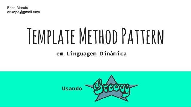 TemplateMethodPattern Usando Eriko Morais erikopa@gmail.com em Linguagem Dinâmica
