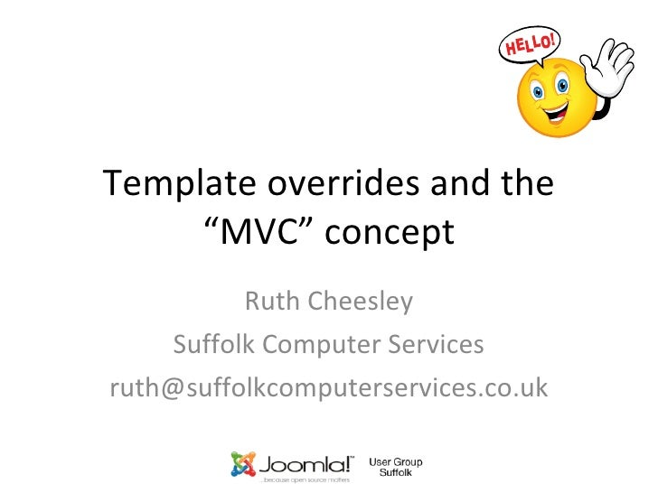 """Template overrides and the """"MVC"""" concept Ruth Cheesley Suffolk Computer Services [email_address]"""