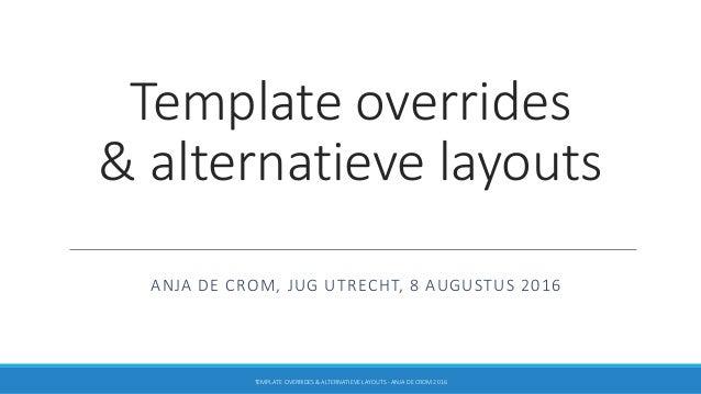 Template overrides & alternatieve layouts ANJA DE CROM, JUG UTRECHT, 8 AUGUSTUS 2016 TEMPLATE OVERRIDES & ALTERNATIEVE LAY...