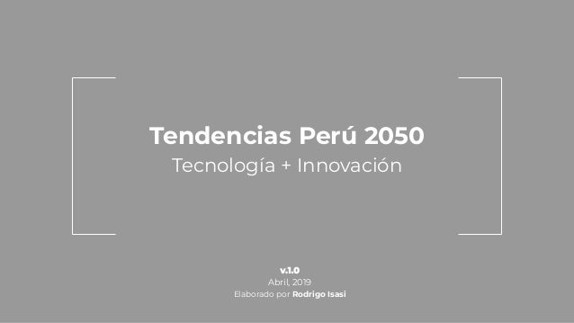 Tendencias Perú 2050 Tecnología + Innovación Abril, 2019 Elaborado por Rodrigo Isasi
