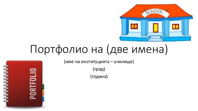 Портфолио на (две имена) (име на институцията – училище) (град) (година)