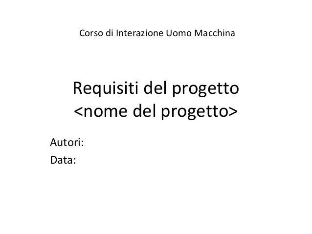 Requisiti del progetto <nome del progetto> Autori: Data: Corso di Interazione Uomo Macchina