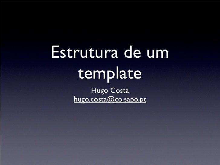Estrutura de um     template        Hugo Costa   hugo.costa@co.sapo.pt