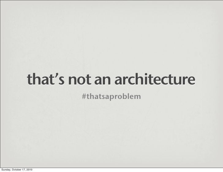 that's not an architecture                            #thatsaproblem     Sunday, October 17, 2010
