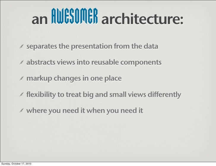 an AWESOMER architecture:                    separates the presentation from the data                     abstracts views ...