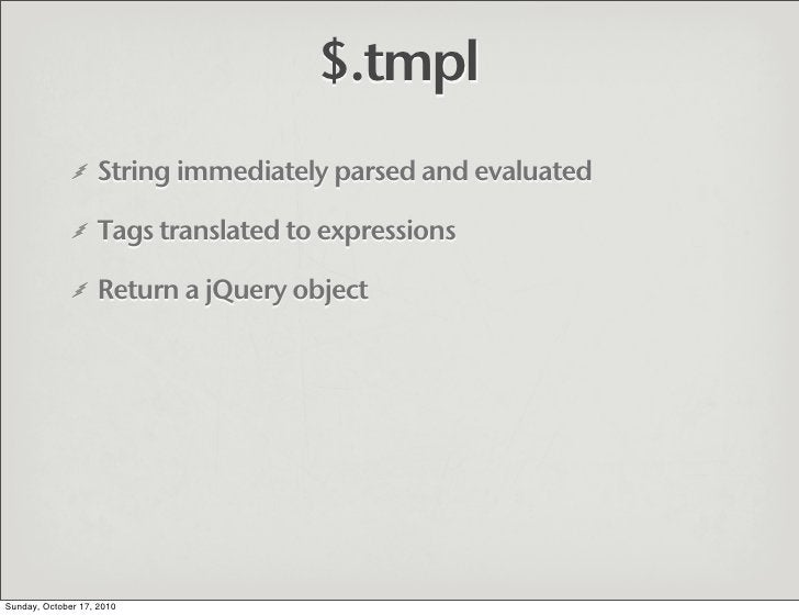 $.tmpl                    String immediately parsed and evaluated                     Tags translated to expressions      ...