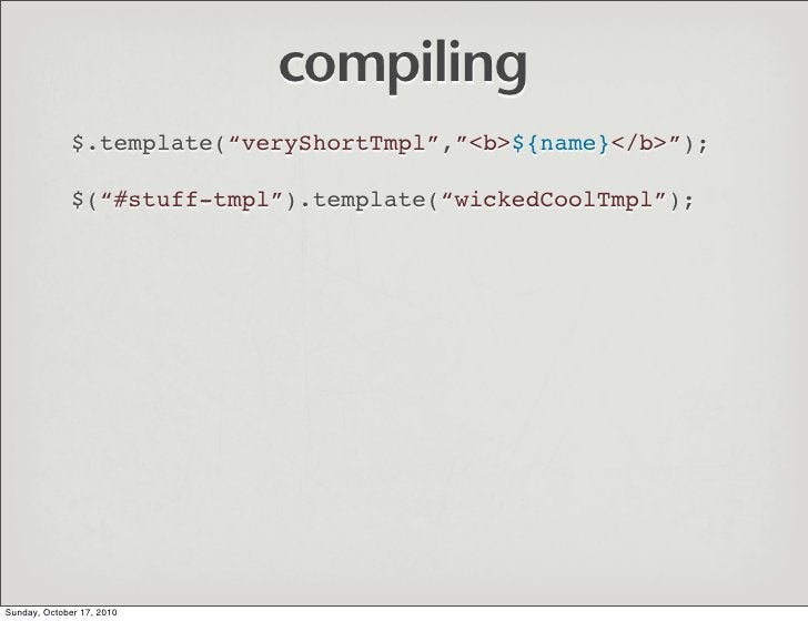 "compiling               $.template(""veryShortTmpl"",""<b>${name}</b>"");                $(""#stuff-tmpl"").template(""wickedCool..."
