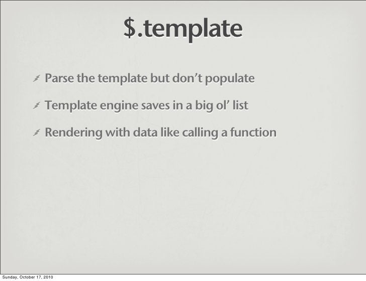 $.template                    Parse the template but don't populate                     Template engine saves in a big ol'...
