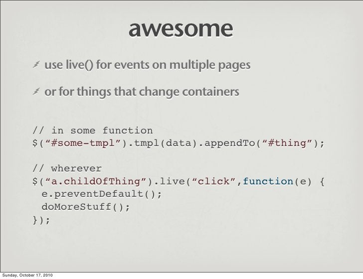 awesome                    use live() for events on multiple pages                     or for things that change container...