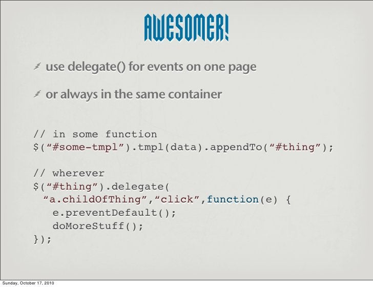 AWESOMER!                    use delegate() for events on one page                     or always in the same container    ...