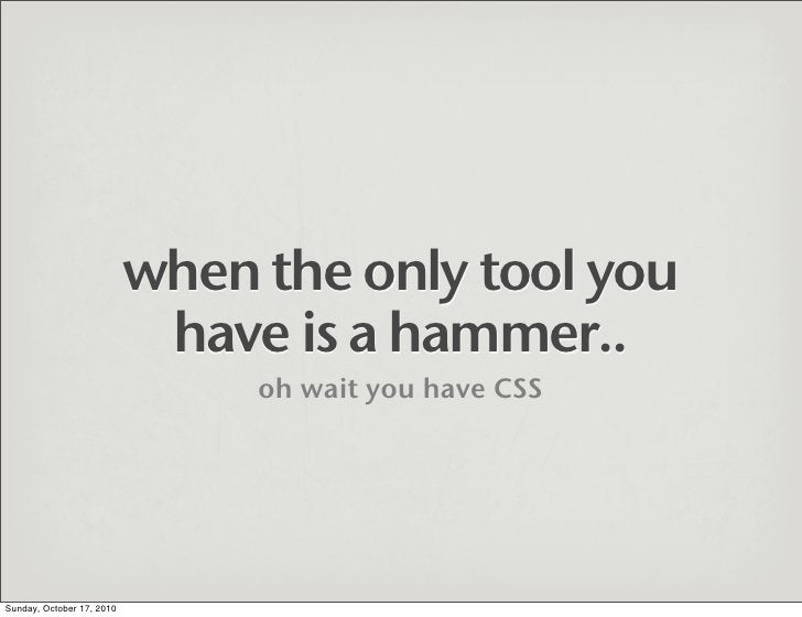 when the only tool you                             have is a hammer..                                 oh wait you have CSS...