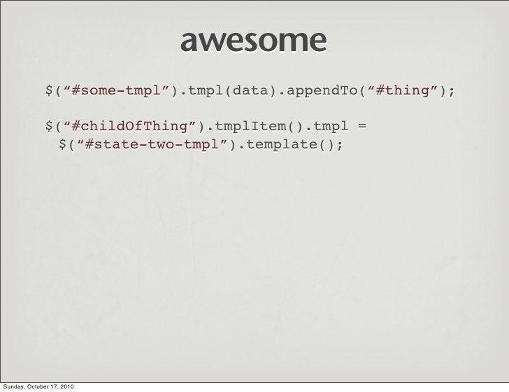 "awesome               $(""#some-tmpl"").tmpl(data).appendTo(""#thing"");                $(""#childOfThing"").tmplItem().tmpl =  ..."
