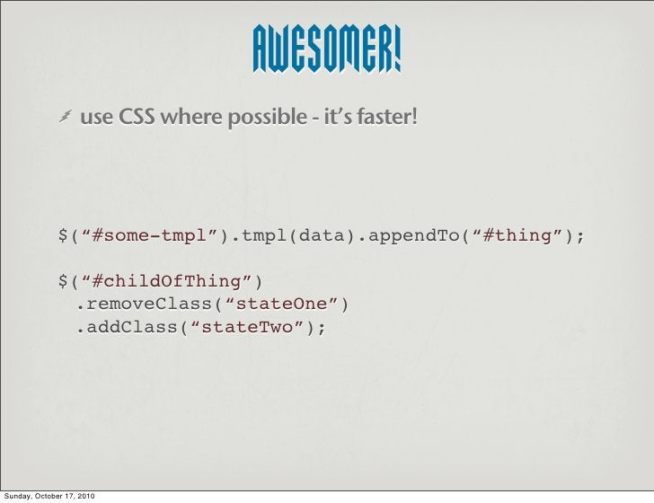 """AWESOMER!                    use CSS where possible - it's faster!                   $(""""#some-tmpl"""").tmpl(data).appendTo(""""..."""