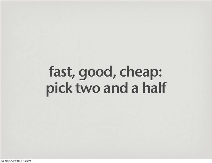 fast, good, cheap:                            pick two and a half    Sunday, October 17, 2010