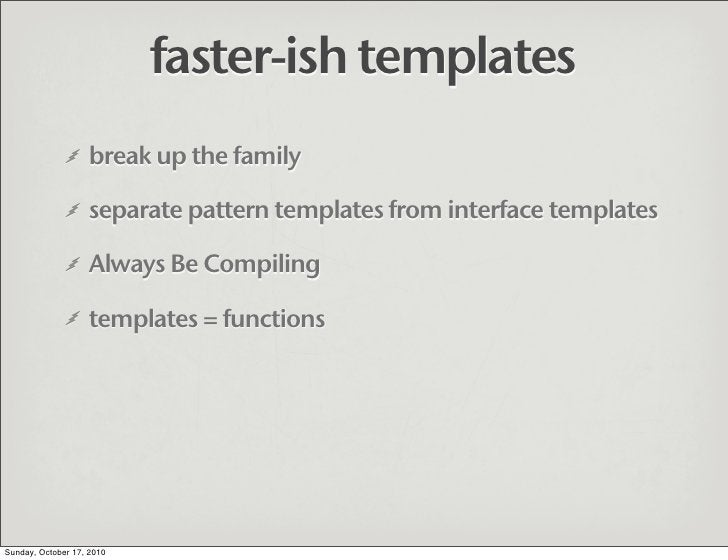 faster-ish templates                    break up the family                     separate pattern templates from interface ...