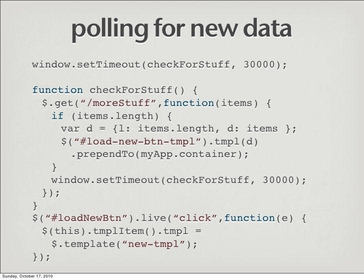 polling for new data               window.setTimeout(checkForStuff, 30000);                function checkForStuff() {     ...