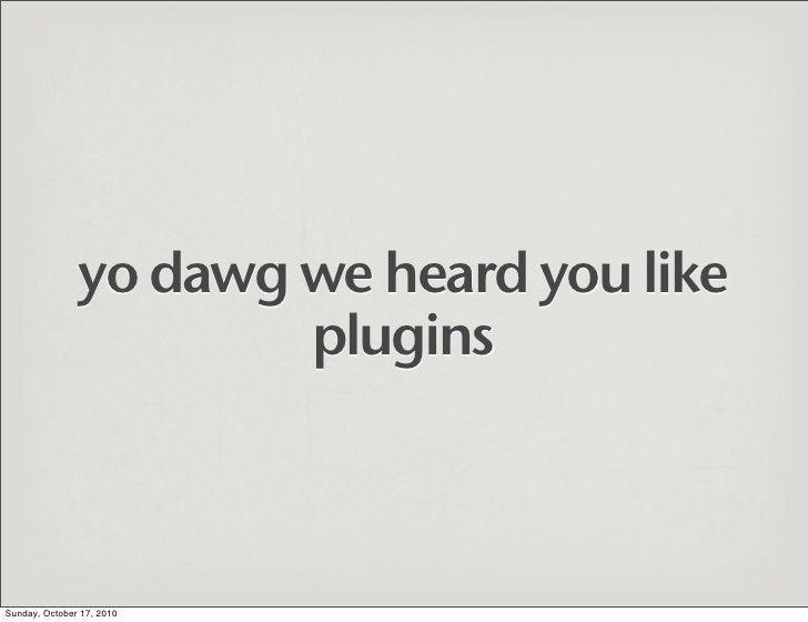 yo dawg we heard you like                        plugins    Sunday, October 17, 2010