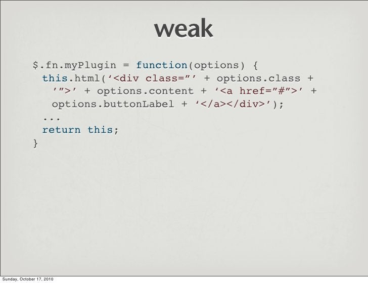 """weak               $.fn.myPlugin = function(options) {                 this.html('<div class=""""' + options.class +         ..."""