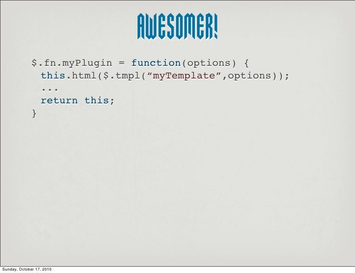 """AWESOMER!               $.fn.myPlugin = function(options) {                 this.html($.tmpl(""""myTemplate"""",options));      ..."""
