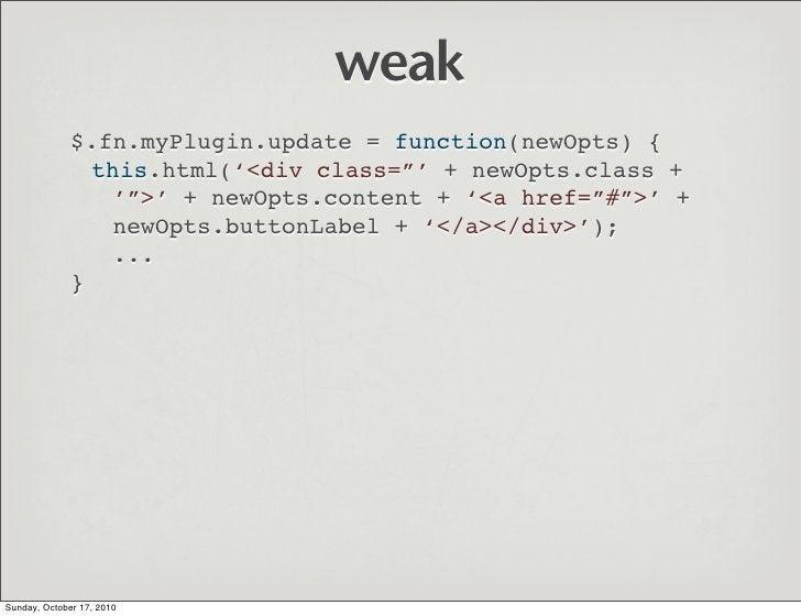 "weak               $.fn.myPlugin.update = function(newOpts) {                 this.html('<div class=""' + newOpts.class +  ..."