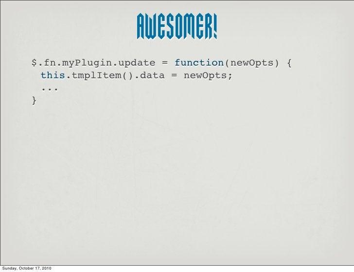 AWESOMER!               $.fn.myPlugin.update = function(newOpts) {                 this.tmplItem().data = newOpts;        ...