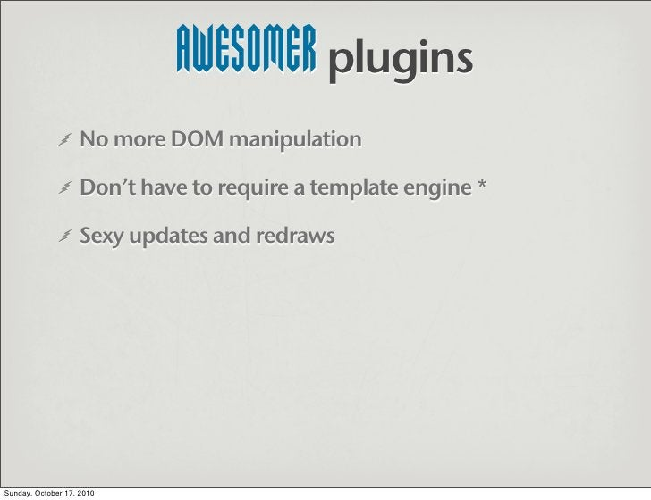 AWESOMER plugins                    No more DOM manipulation                     Don't have to require a template engine *...