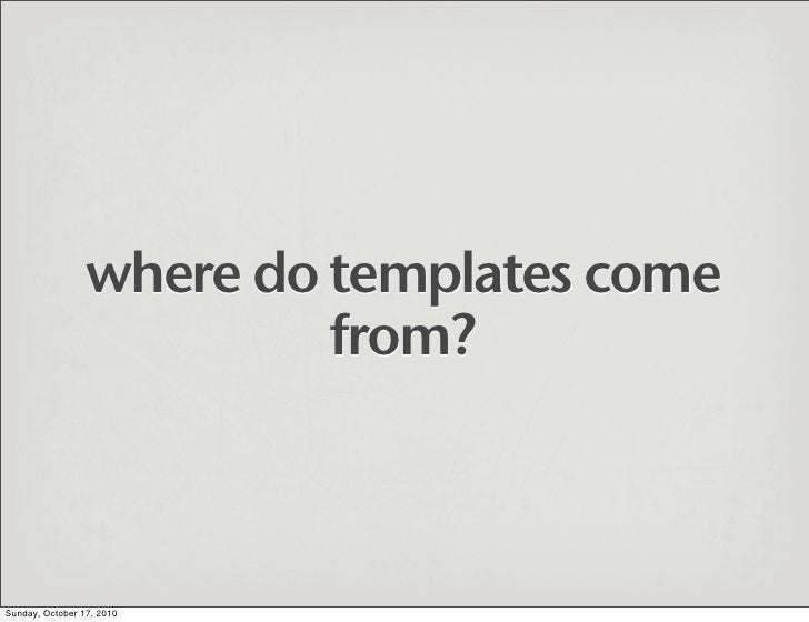 where do templates come                           from?    Sunday, October 17, 2010