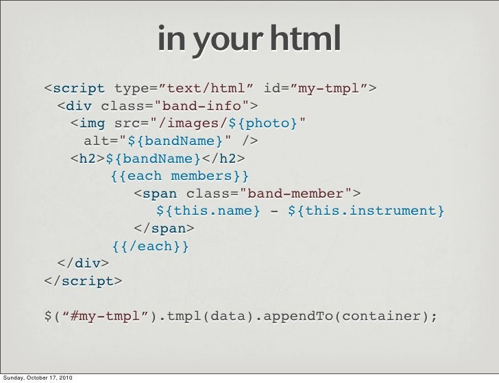 """in your html               <script type=""""text/html"""" id=""""my-tmpl"""">                <div class=""""band-info"""">                  ..."""
