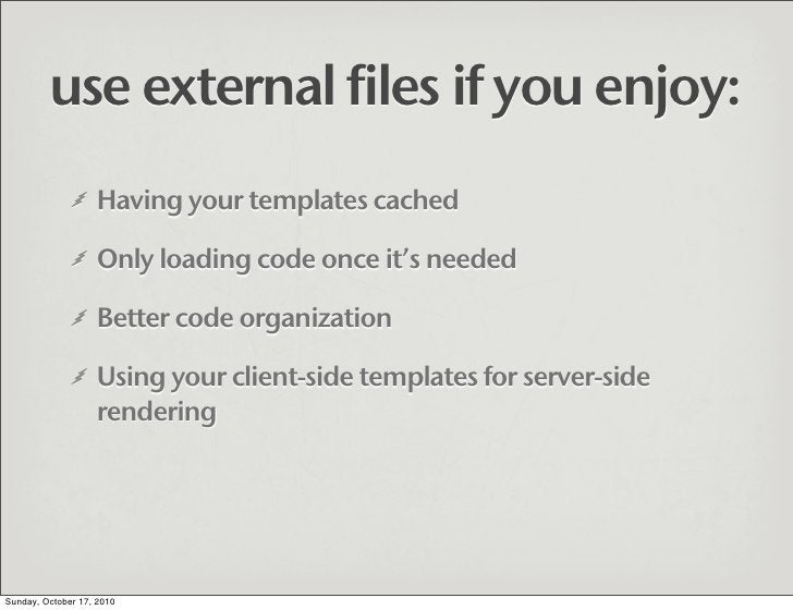 use external files if you enjoy:                    Having your templates cached                     Only loading code onc...