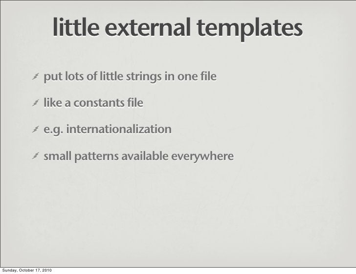 little external templates                    put lots of little strings in one file                     like a constants f...