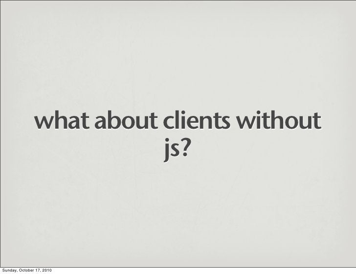 what about clients without                           js?    Sunday, October 17, 2010