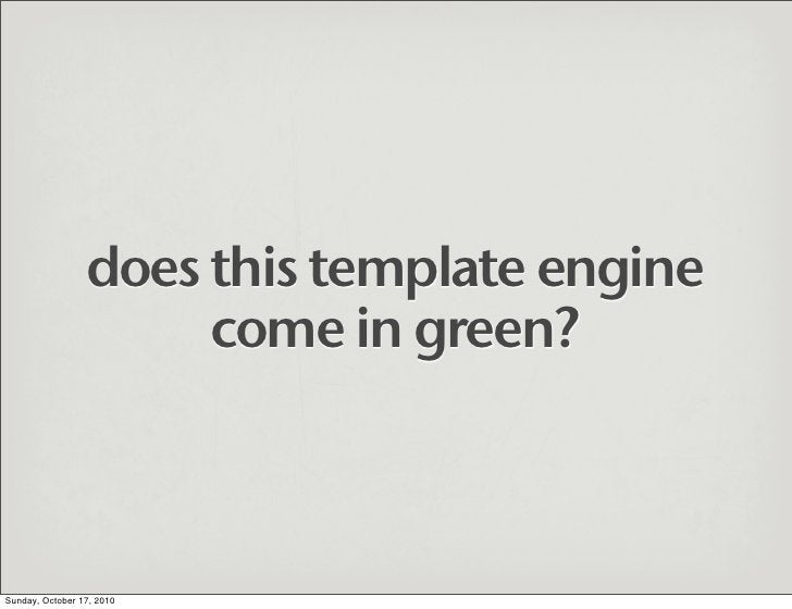 does this template engine                       come in green?    Sunday, October 17, 2010