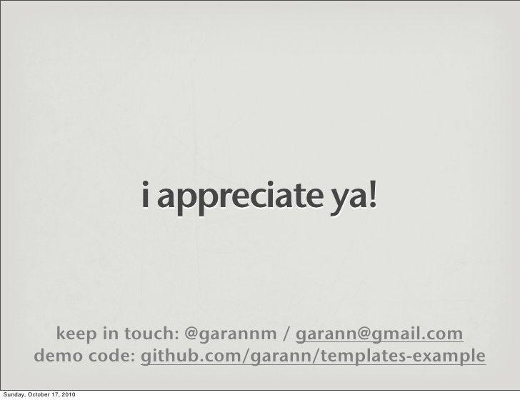 i appreciate ya!               keep in touch: @garannm / garann@gmail.com           demo code: github.com/garann/templates...