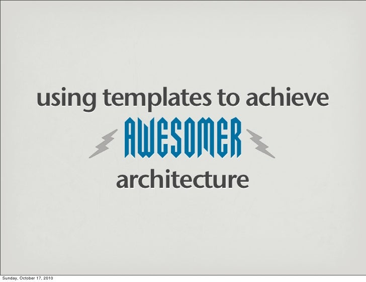 using templates to achieve                             AWESOMER                            architecture   Sunday, October ...