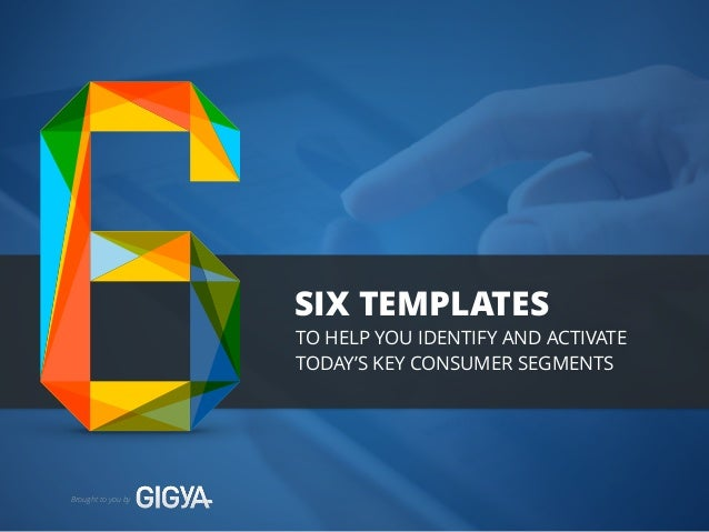 SIX TEMPLATES  Brought to you by  TO HELP YOU IDENTIFY AND ACTIVATE  TODAY'S KEY CONSUMER SEGMENTS