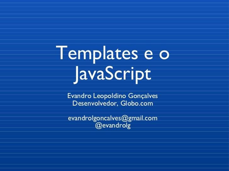 Templates e o JavaScript Evandro Leopoldino Gonçalves Desenvolvedor, Globo.com [email_address] @evandrolg