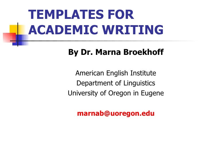 TEMPLATES FOR ACADEMIC WRITING <ul><li>By Dr. Marna Broekhoff </li></ul><ul><li>American English Institute </li></ul><ul><...