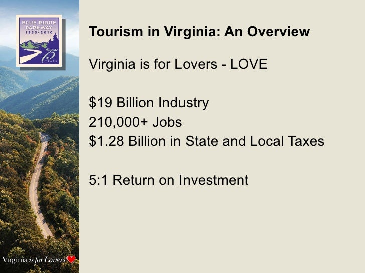 Tourism in Virginia: An Overview Virginia is for Lovers - LOVE $19 Billion Industry 210,000+ Jobs $1.28 Billion in State a...