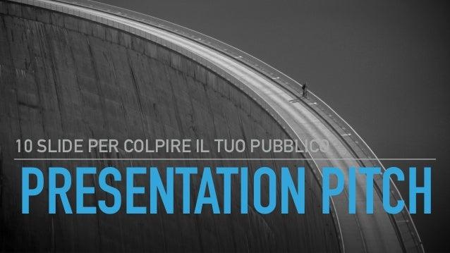 PRESENTATION PITCH 10 SLIDE PER COLPIRE IL TUO PUBBLICO